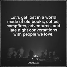 Let's get lost in a world made of old books, coffee, campfires, adventures, and late night conversations with people we love.