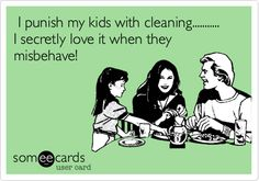 Funny Family Ecard: I punish my kids with cleaning........... I secretly love it when they misbehave!