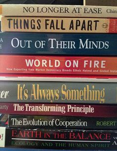 No Longer at Ease/Things Fall Apart/Out of Their Minds/World on Fire/It's Always Something/The Transforming Principle/The Evolution of Cooperation/Earth in the Balance.  MamaJoules' book spine poem!
