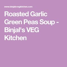 Roasted Garlic Green Peas Soup - Binjal's VEG Kitchen