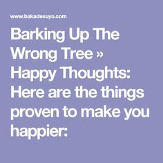 Barking Up The Wrong Tree » Happy Thoughts: Here are the things proven to make you happier: