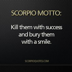 kill them with success and bury them with a smile #scorpio #motto