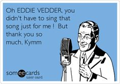 Free and Funny Music Ecard: Oh EDDIE VEDDER, you didn't have to sing that song just for me ! But thank you so much, Kymm Create and send your own custom Music ecard. Choir Quotes, Choir Humor, Choir Memes, Music Jokes, Music Humor, Funny Music, Choir Room, Middle School Music, Band Jokes
