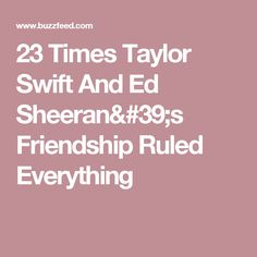23 Times Taylor Swift And Ed Sheeran's Friendship Ruled Everything
