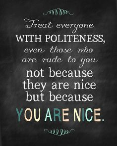 how you treat others, especially strangers, reflects more on your character than anything else. be courteous - even if others are not. [yuree]