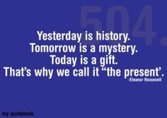 Yesterday is history tomorrow is a mistery today is a gift that's why they call it present.