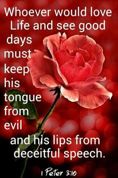 """""""For he who would love life and see good days, Let him refrain his tongue from evil, And his lips from speaking deceit."""" I Peter 3:10 NKJV"""