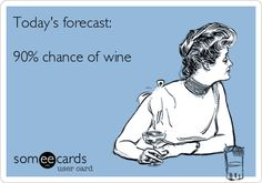 Today's forecast: 90% chance of wine. | Drinking Ecard | someecards.com