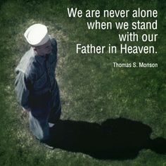 """""""We are never alone when we stand with our Father in Heaven.""""  """"Dare To Stand Alone,"""" by Thomas S. Monson, General Conference, Oct. 2011"""