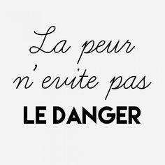 La peur n'évite pas le danger.  Ne dépensons pas notre énergie à nous angoisser pour d'hypothétiques problèmes. Gardons nos forces pour affronter les problèmes au moment où ils arrivent.. SI ils arrivent.