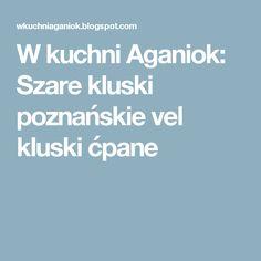 W kuchni Aganiok: Szare kluski poznańskie vel kluski ćpane