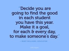 Find the good in each student...make someone's day.