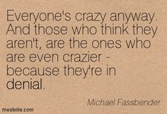 Everyone's crazy anyway. And those who think they aren't, are the ones who are even crazier - because they're in denial. Michael Fassbender