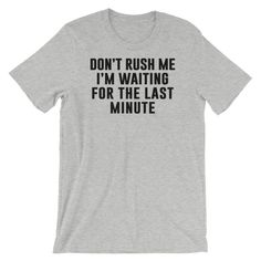 Don't Rush Me, I'm Waiting For The Last Minute Shirt - Available in t-shirts, hoodies and sweatshirts! - Thug Life Styles