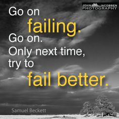 Go on failing. Go on. Only next time, try to fail better. Samuel Beckett Quotes
