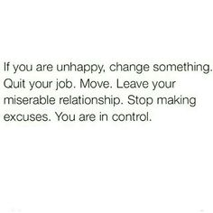 """""""If you're unhappy, change something. Quit your job. Move. Leave your miserable relationship. Stop making excuses. You are in control."""""""