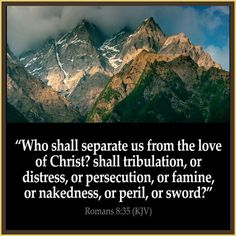 """""""NOTHING CAN SEPARATE YOU FROM CHRIST - IF YOU BELONG TO HIM""""  Romans  8:35 Who shall separate us from the love of Christ? shall tribulation, or distress, or persecution, or famine, or nakedness, or peril, or sword?"""