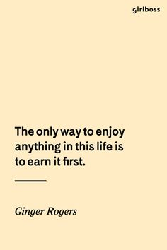 GIRLBOSS QUOTE: The only way to enjoy anything in this life is to earn it first. // Work for what you want. Inspirational quote by Ginger Rogers