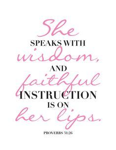 She speaks with wisdom and faithful instruction is on her lips. - proverbs 31:26