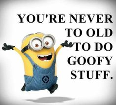 You're never to old to do goofy stuff.