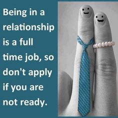 Being in a relationship is a full time job, so don't apply if you are not ready.