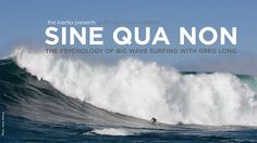 Sine Qua Non: The Psychology of Big Wave Surfing with Greg Long by The Inertia. The Inertia's first documentary film provides an intimate portrait of the mentality and lifestyle associated with pursuing monstrous waves around the planet through the eyes of the world's best big wave surfer, Greg Long.