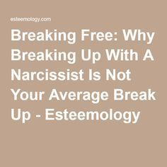 Breaking Free: Why Breaking Up With A Narcissist Is Not Your Average Break Up - Esteemology