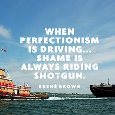 """""""When perfectionism is driving... Shame is always riding shotgun."""" — Brené Brown"""