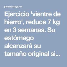 Ejercicio vientre de hierro, reduce 7 kg en 3 semanas. Su estómago alcanzará su tamaño original sin dietas costosas. - Perder Peso Ya ! La Nueva Dieta Cientificamente Probada Que Te Hará Perder de 5 a 10 Kilos De Grasa Corporal En Solamente 21 Días: 100% Garantizado!  http://dieta-3-semanas-today.blogspot.com?prod=pdOcvQ20