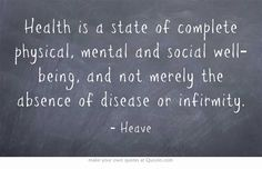 Health is a state of complete physical, mental and social well-being, and not merely the absence of disease or infirmity.