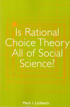 Is rational choice theory all of social science? / Mark I. Lichbach. ( University of Michigan Press, 2003) / HM 495 L61