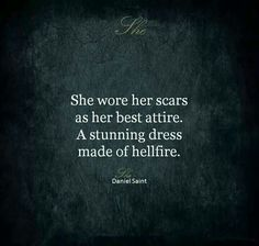 She wore her scars as her best attire. A stunning dress made of hellfire. Daniel Saint
