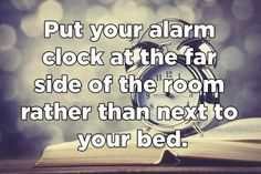 No more snoozing off your alarms.  Place your alarm away from you so that you will have to move yourself from the bed rather than snoozing it.