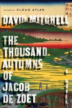 The Thousand Autumns of Jacob De Zoet by David Mitchell In 1799, Jacob, an idealistic young Dutchman working for the Dutch East India Company in a Japanese outpost, falls in love with a disfigured midwife, Orito. However, Jacob's relationship with her is culturally forbidden. When Orito disappears, Jacob must track her down and rescue her. Filled with romance and adventure, as well as an examination of feudal Japan and the clashing cultures of East and West.