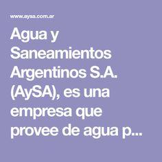 Agua y Saneamientos Argentinos S.A. (AySA), es una empresa que provee de agua potable y desagües cloacales a la Ciudad de Buenos Aires y 17 partidos del conurbano bonaerense.