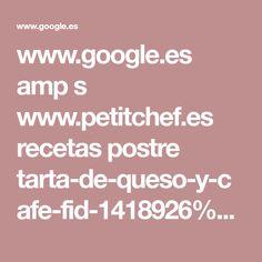 www.google.es amp s www.petitchef.es recetas postre tarta-de-queso-y-cafe-fid-1418926%3famp=1