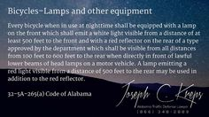 32-5A-265(a) Code of #Alabama - Bicycles–Lamps and other equipment  Every bicycle when in use at nighttime shall be equipped with a lamp on the front which shall emit a white light visible from a distance of at least 500 feet to the front and with a red reflector on the rear of a type approved by the department which shall be visible from all distances from 100 feet to 600 feet to the rear when directly in front of lawful lower beams of head lamps on a motor vehicle. A lamp emitting a red…