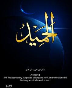 Al-Hamid. The Praiseworthy.  All praise belongs to Him, and who alone do the tongs of all creation laud.