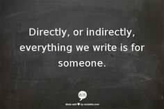 directly or indirectly, everything we write is for someone.