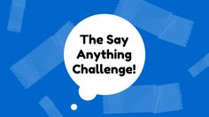 The Say Anything Challenge!