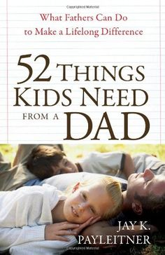 Father's Day Gifts-- 52 Things Kids Need from a Dad: What Fathers Can Do to Make a Lifelong Difference
