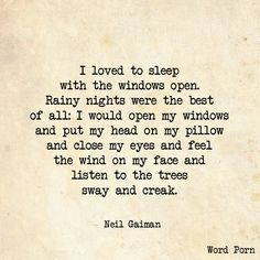 """""""I loved to sleep with the windows open. Rainy nights were the best of all: I would open my windows and put my head on my pillow and close my eyes and feel the wind on my face and listen to the tress sway and creak."""" -Neil Gaiman"""