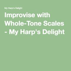Improvise with Whole-Tone Scales - My Harp's Delight