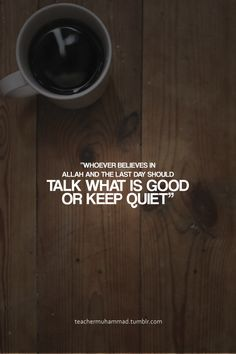 Speak good or remain silent. - Prophet Muhammed, pbuh [Sahih al-Bukhari 6475]