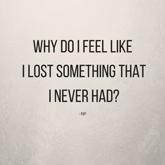 NF | Why do I feel like I lost something that I never had?