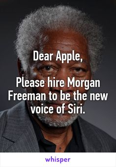 Dear Apple,  Please hire Morgan Freeman to be the new voice of Siri.