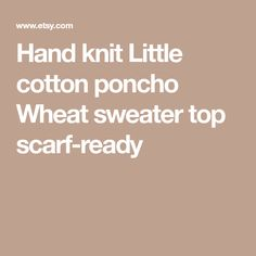Hand knit Little cotton poncho Wheat sweater top scarf-ready