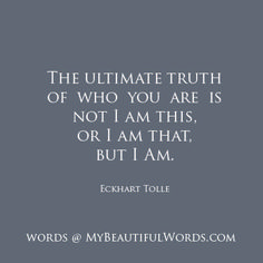 """""""The ultimate truth of who you are is not I am this or I am that, but I Am."""" ― Eckhart Tolle, Oneness With All Life Treasury Edition: Inspirational Selections from A New Earth Quotes To Live By, Life Quotes, Money Quotes, Change Quotes, Attitude Quotes, Quotes Quotes, Beautiful Words, Ekhart Tolle, Power Of Now"""