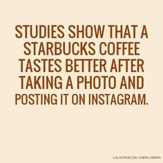 Studies show that a Starbucks coffee tastes better after taking a photo and posting it on Instagram.