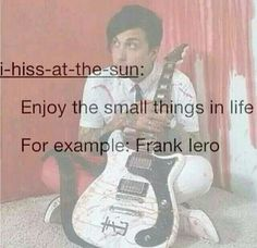 for a long time I thought his name was Frank Lero<< yeah same, glad I stopped thinking that